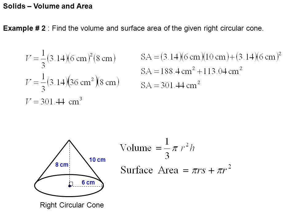 Solids – Volume and Area Right Circular Cone 6 cm 8 cm 10 cm Example # 2 : Find the volume and surface area of the given right circular cone.