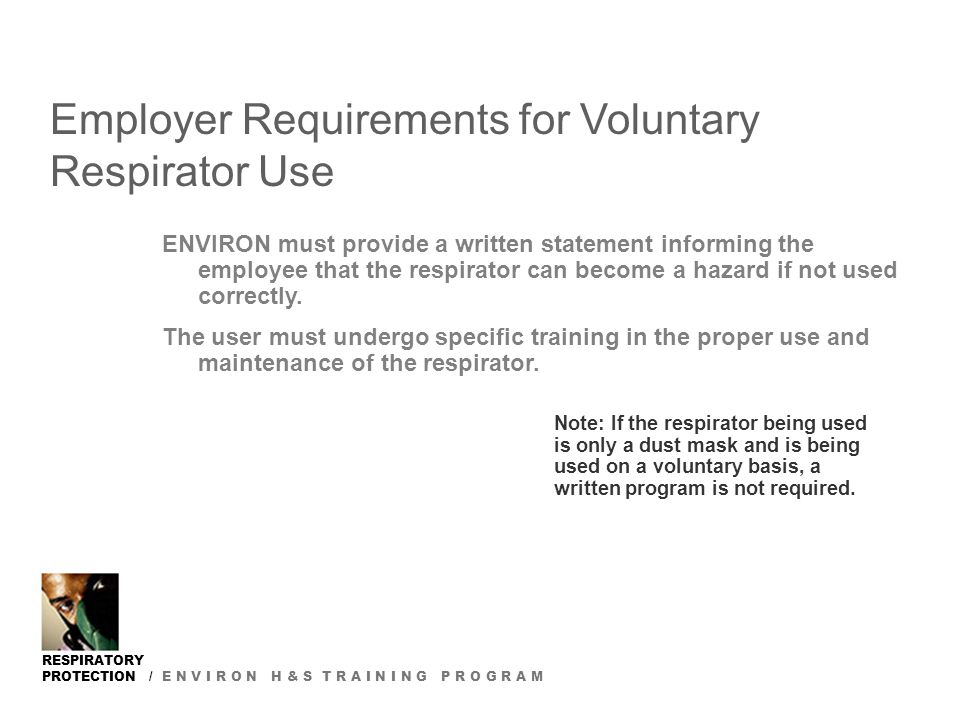 RESPIRATORY PROTECTION / E N V I R O N H & S T R A I N I N G P R O G R A M Employer Requirements for Voluntary Respirator Use ENVIRON must provide a w
