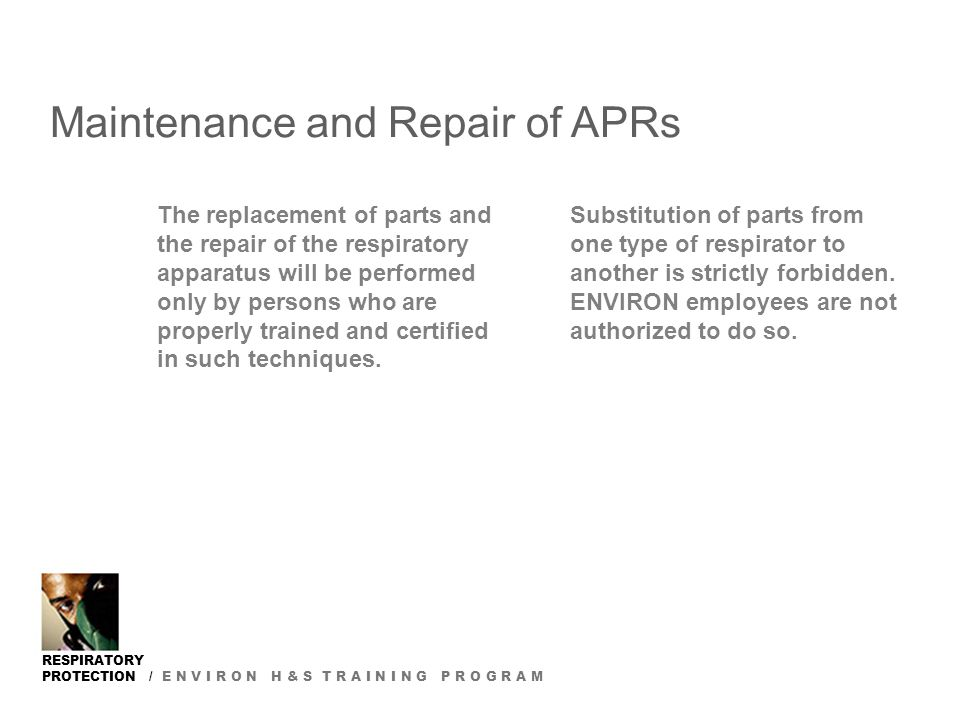 RESPIRATORY PROTECTION / E N V I R O N H & S T R A I N I N G P R O G R A M Maintenance and Repair of APRs The replacement of parts and the repair of t