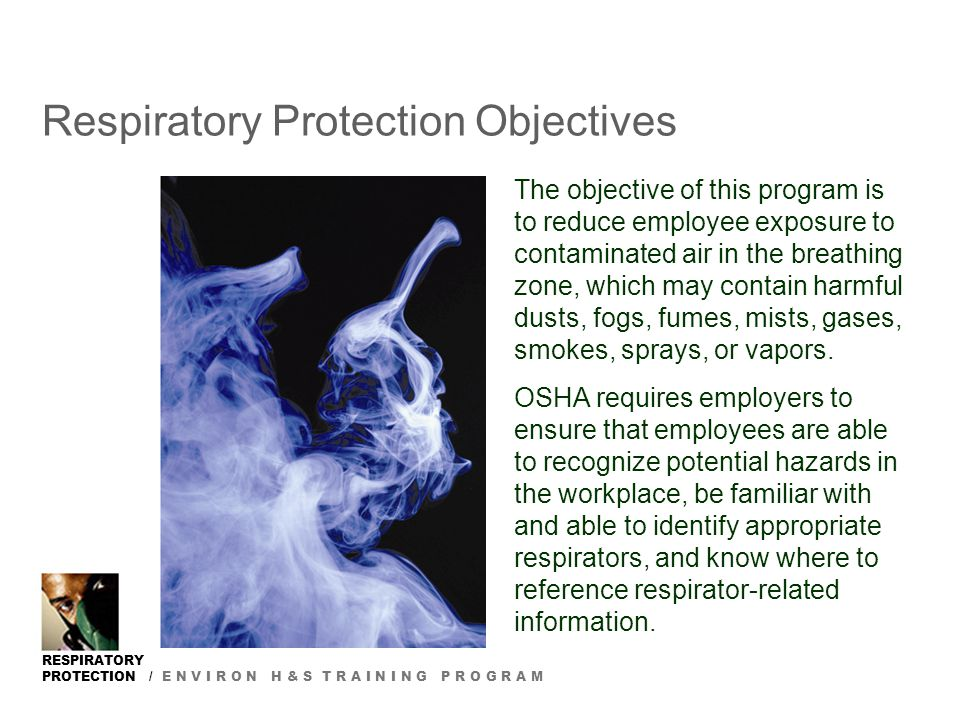 RESPIRATORY PROTECTION / E N V I R O N H & S T R A I N I N G P R O G R A M Respiratory Protection Objectives The objective of this program is to reduc