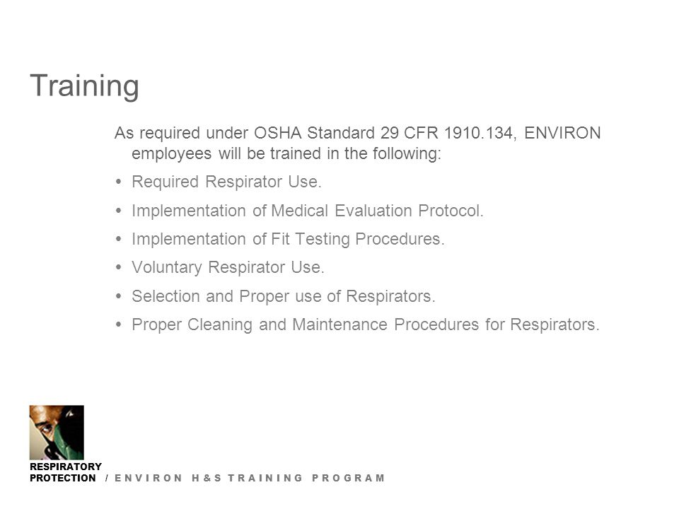 RESPIRATORY PROTECTION / E N V I R O N H & S T R A I N I N G P R O G R A M Training As required under OSHA Standard 29 CFR 1910.134, ENVIRON employees