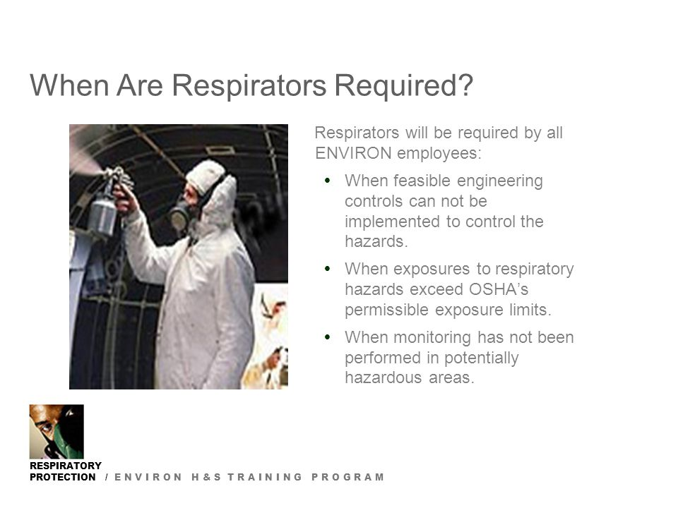 RESPIRATORY PROTECTION / E N V I R O N H & S T R A I N I N G P R O G R A M When Are Respirators Required? Respirators will be required by all ENVIRON