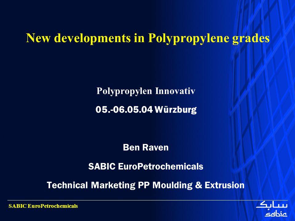 SABIC EuroPetrochemicals New developments in Polypropylene grades Polypropylen Innovativ 05.-06.05.04 Würzburg Ben Raven SABIC EuroPetrochemicals Tech