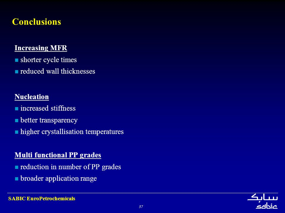 37 SABIC EuroPetrochemicals Conclusions Increasing MFR shorter cycle times reduced wall thicknesses Nucleation increased stiffness better transparency