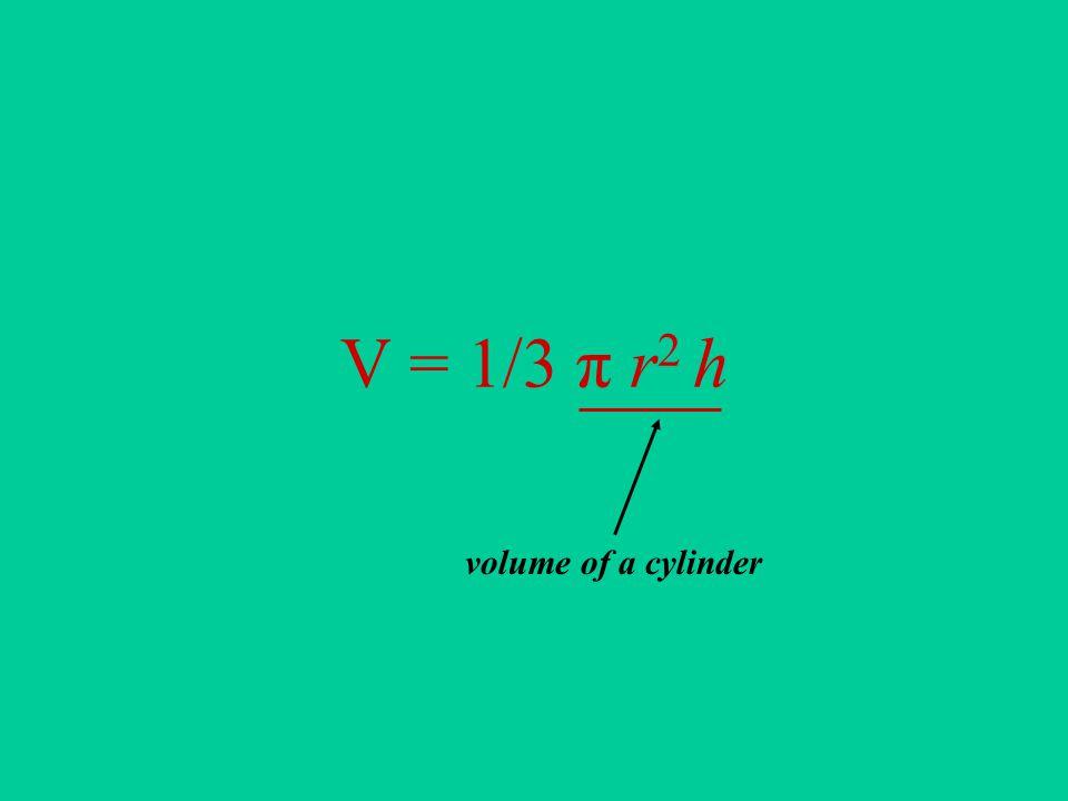 V = 1/3 π r 2 h volume of a cylinder