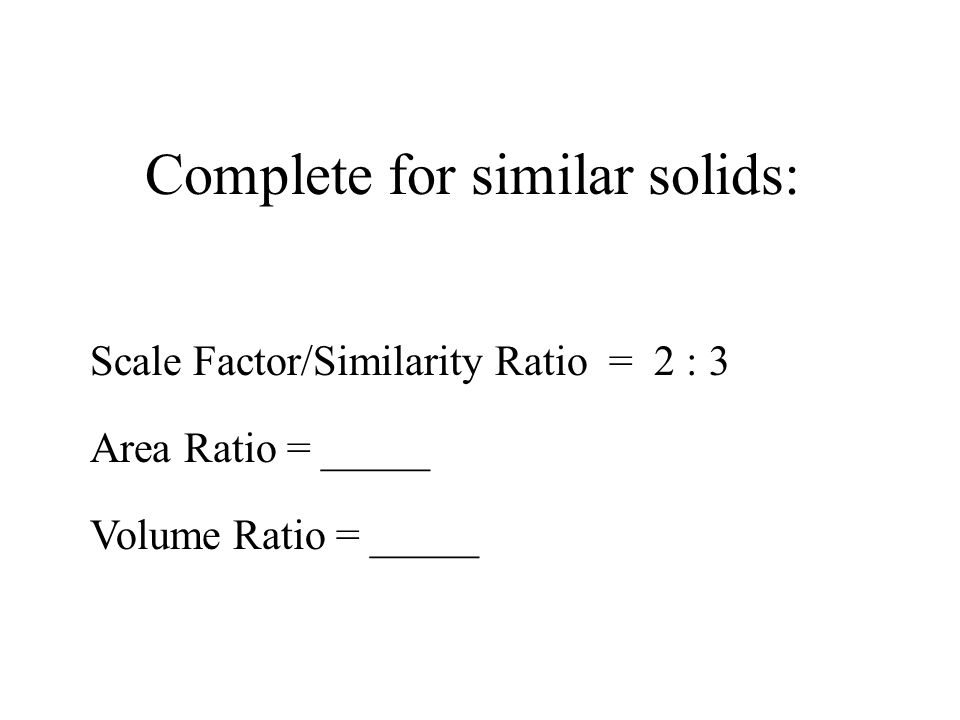 Complete for similar solids: Scale Factor/Similarity Ratio = 2 : 3 Area Ratio = _____ Volume Ratio = _____