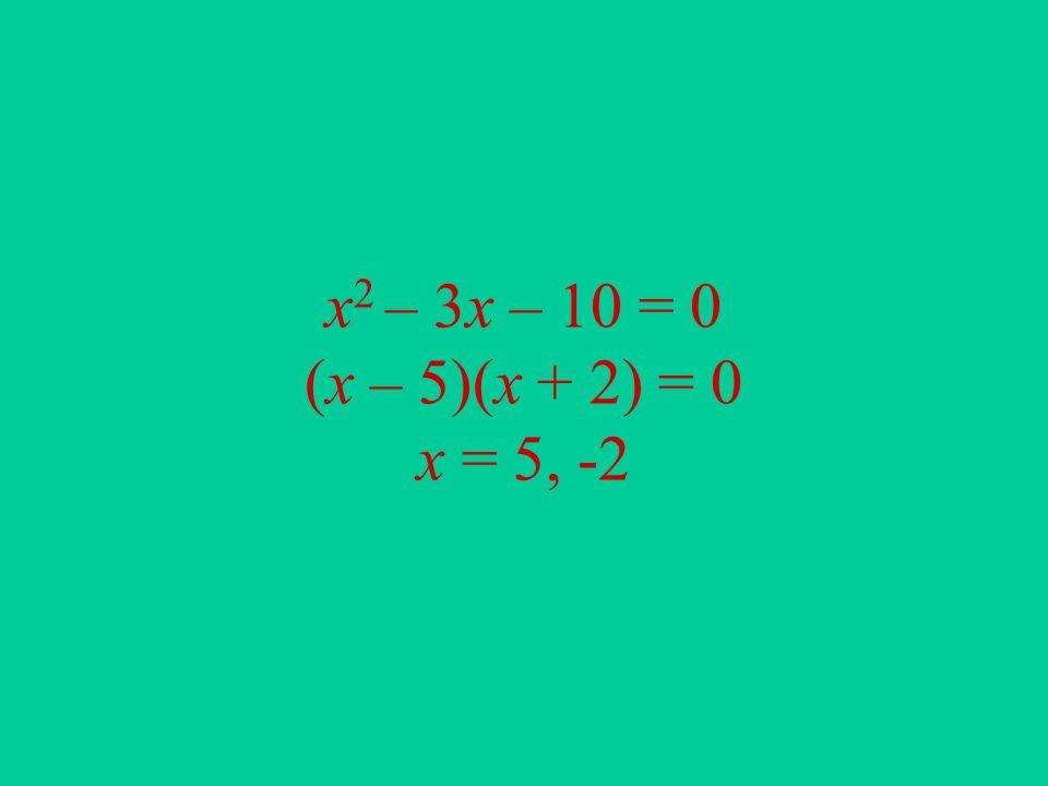 x 2 – 3x – 10 = 0 (x – 5)(x + 2) = 0 x = 5, -2