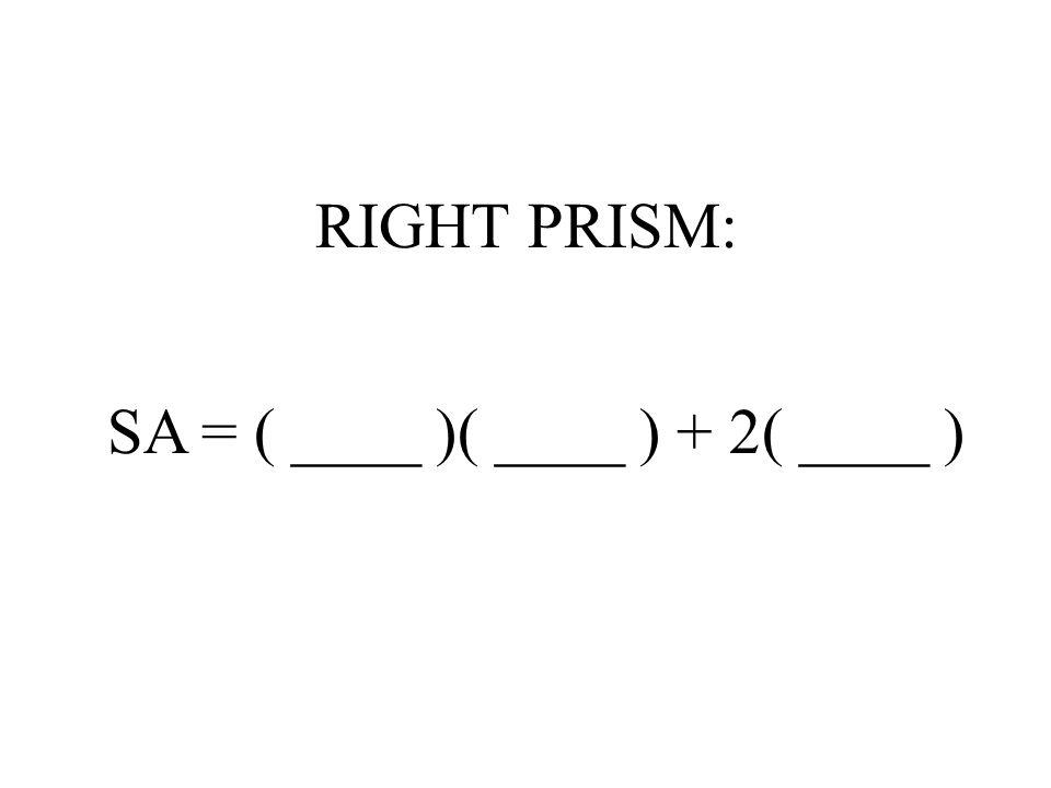 RIGHT PRISM: SA = ( ____ )( ____ ) + 2( ____ )