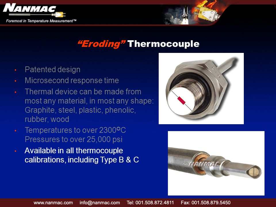 Patented design Microsecond response time Thermal device can be made from most any material, in most any shape: Graphite, steel, plastic, phenolic, rubber, wood Temperatures to over 2300 O C Pressures to over 25,000 psi Available in all thermocouple calibrations, including Type B & C Eroding Thermocouple