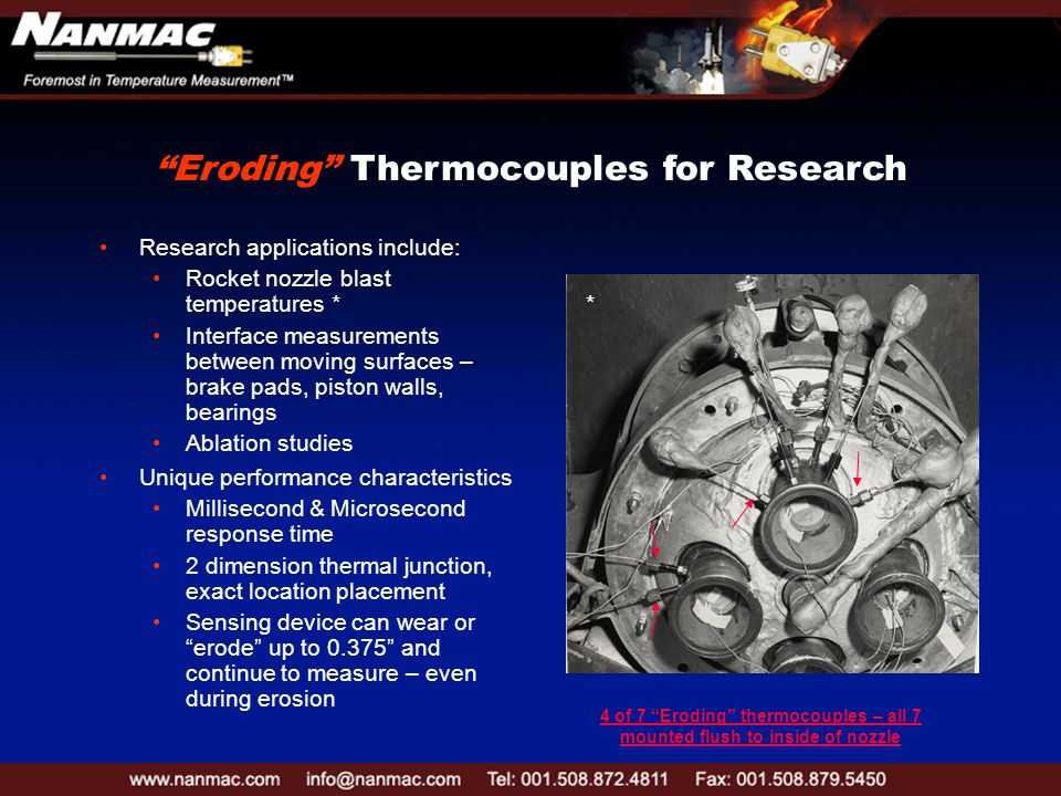 Unique performance characteristics Millisecond & Microsecond response time 2 dimension thermal junction, exact location placement Sensing device can wear or erode up to 0.375 and continue to measure – even during erosion Research applications include: Rocket nozzle blast temperatures * Interface measurements between moving surfaces – brake pads, piston walls, bearings Ablation studies 4 of 7 Eroding thermocouples – all 7 mounted flush to inside of nozzle Eroding Thermocouples for Research *