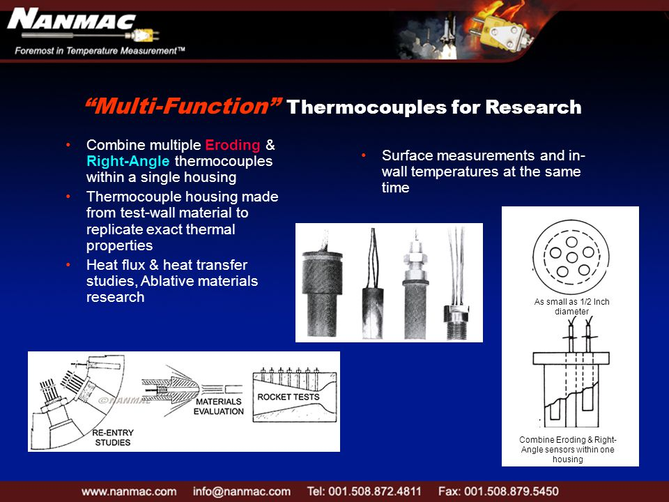 Combine multiple Eroding & Right-Angle thermocouples within a single housing Thermocouple housing made from test-wall material to replicate exact thermal properties Heat flux & heat transfer studies, Ablative materials research Surface measurements and in- wall temperatures at the same time As small as 1/2 Inch diameter Combine Eroding & Right- Angle sensors within one housing Multi-Function Thermocouples for Research