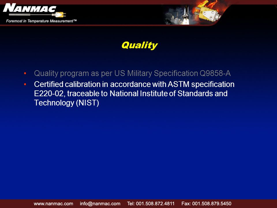 Quality Quality program as per US Military Specification Q9858-A Certified calibration in accordance with ASTM specification E220-02, traceable to National Institute of Standards and Technology (NIST)