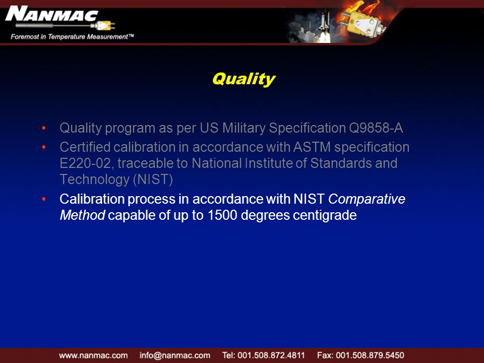 Quality Quality program as per US Military Specification Q9858-A Certified calibration in accordance with ASTM specification E220-02, traceable to National Institute of Standards and Technology (NIST) Calibration process in accordance with NIST Comparative Method capable of up to 1500 degrees centigrade