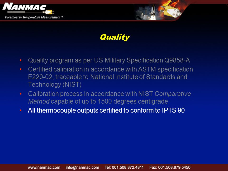 Quality Quality program as per US Military Specification Q9858-A Certified calibration in accordance with ASTM specification E220-02, traceable to National Institute of Standards and Technology (NIST) Calibration process in accordance with NIST Comparative Method capable of up to 1500 degrees centigrade All thermocouple outputs certified to conform to IPTS 90