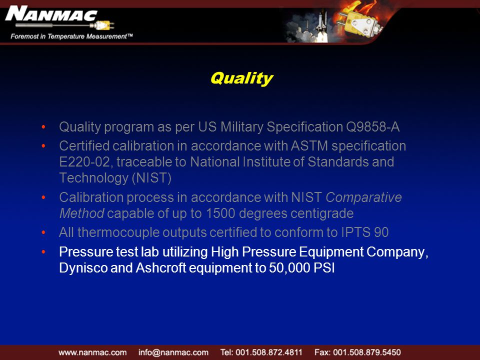 Quality Quality program as per US Military Specification Q9858-A Certified calibration in accordance with ASTM specification E220-02, traceable to National Institute of Standards and Technology (NIST) Calibration process in accordance with NIST Comparative Method capable of up to 1500 degrees centigrade All thermocouple outputs certified to conform to IPTS 90 Pressure test lab utilizing High Pressure Equipment Company, Dynisco and Ashcroft equipment to 50,000 PSI