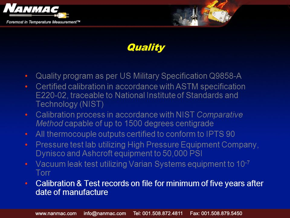 Quality Quality program as per US Military Specification Q9858-A Certified calibration in accordance with ASTM specification E220-02, traceable to National Institute of Standards and Technology (NIST) Calibration process in accordance with NIST Comparative Method capable of up to 1500 degrees centigrade All thermocouple outputs certified to conform to IPTS 90 Pressure test lab utilizing High Pressure Equipment Company, Dynisco and Ashcroft equipment to 50,000 PSI Vacuum leak test utilizing Varian Systems equipment to 10 -7 Torr Calibration & Test records on file for minimum of five years after date of manufacture