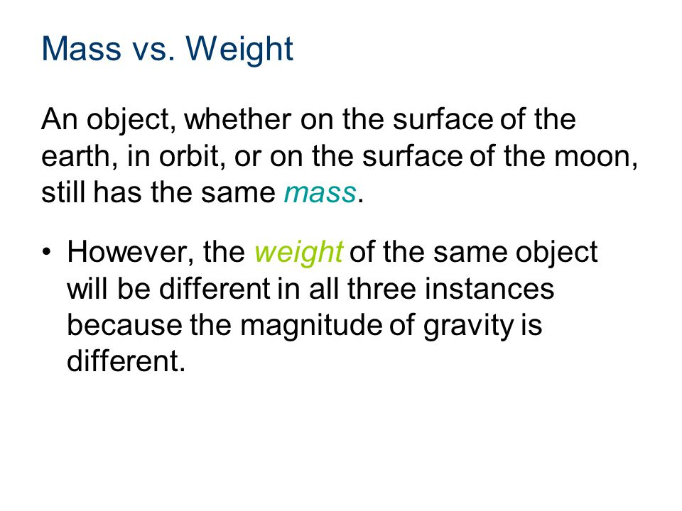 Mass vs. Weight An object, whether on the surface of the earth, in orbit, or on the surface of the moon, still has the same mass. However, the weight