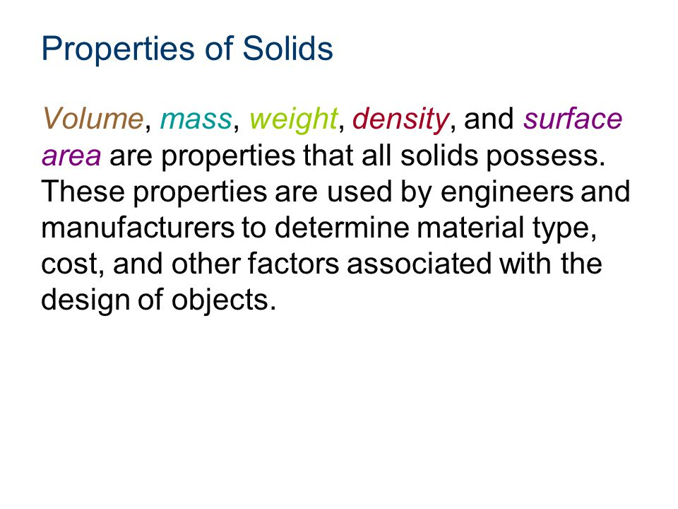 Properties of Solids Volume, mass, weight, density, and surface area are properties that all solids possess. These properties are used by engineers an