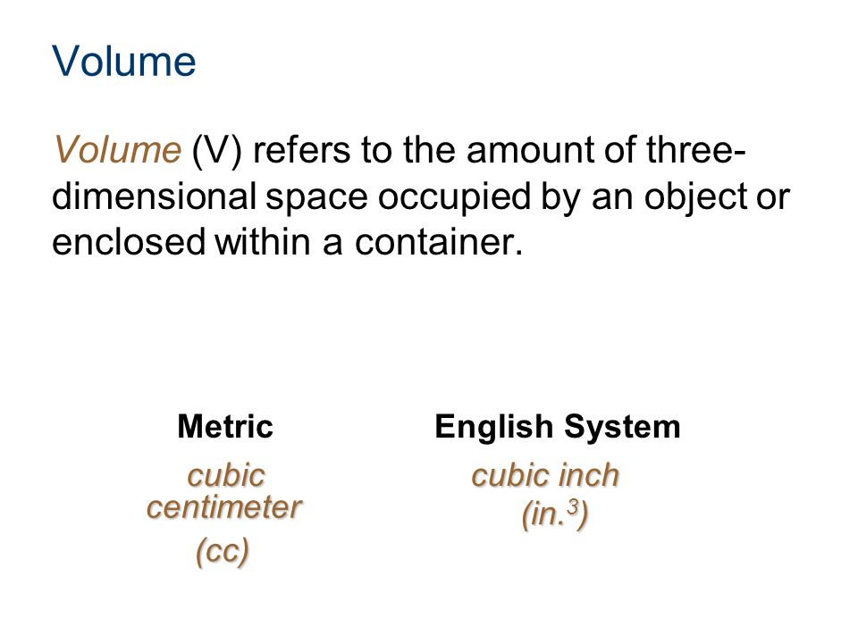 Volume Volume (V) refers to the amount of three- dimensional space occupied by an object or enclosed within a container. MetricEnglish System cubiccub