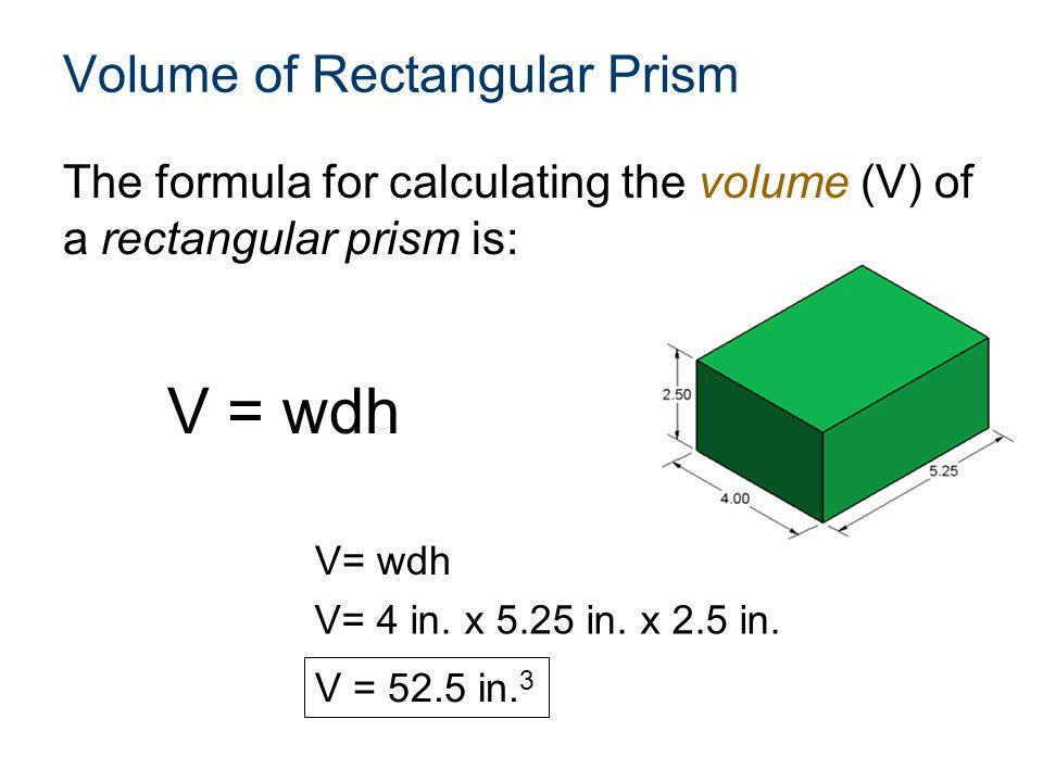 Volume of Rectangular Prism The formula for calculating the volume (V) of a rectangular prism is: V = wdh V = 52.5 in. 3 V= 4 in. x 5.25 in. x 2.5 in.