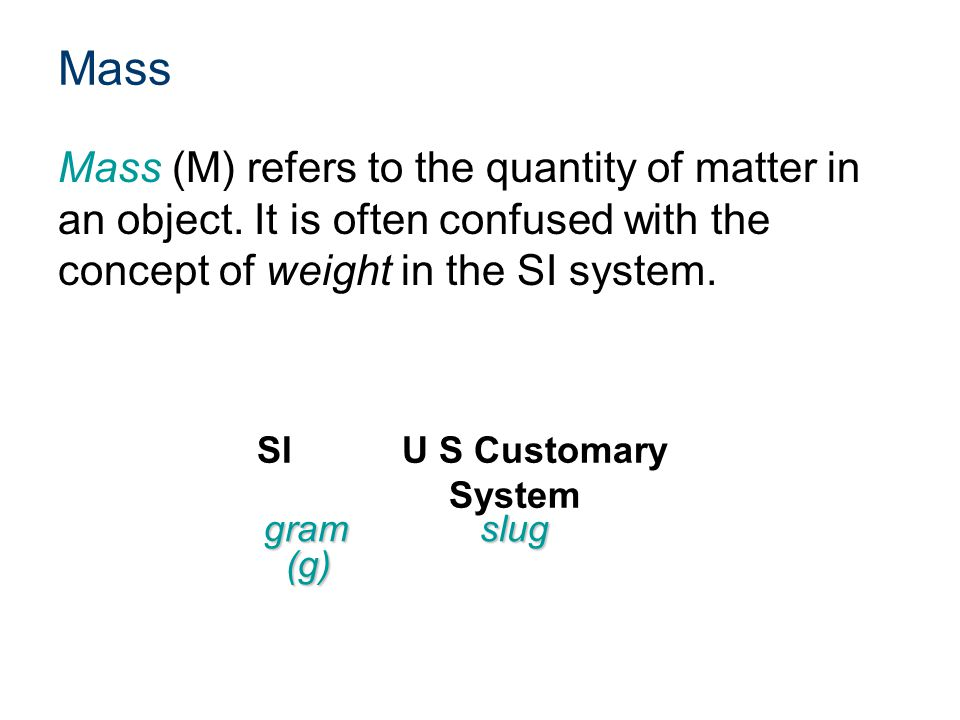 Mass Mass (M) refers to the quantity of matter in an object. It is often confused with the concept of weight in the SI system. gramslug (g) (g) SIU S