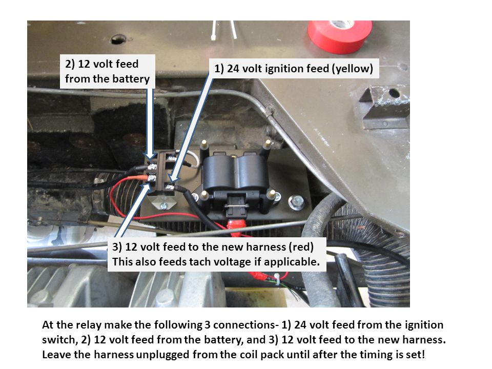 At the relay make the following 3 connections- 1) 24 volt feed from the ignition switch, 2) 12 volt feed from the battery, and 3) 12 volt feed to the new harness.