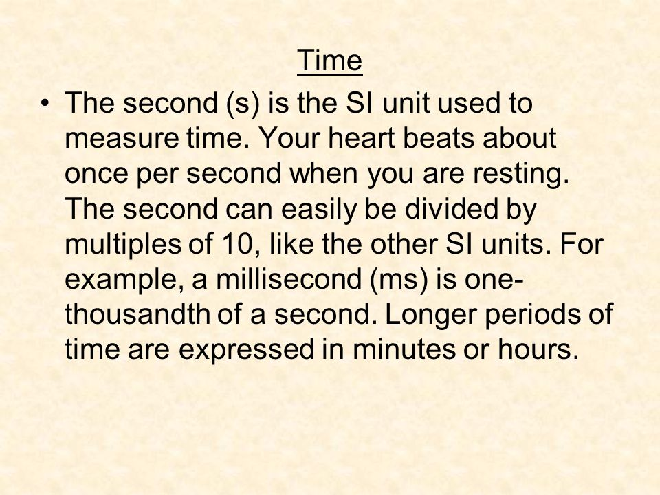 Time The second (s) is the SI unit used to measure time. Your heart beats about once per second when you are resting. The second can easily be divided