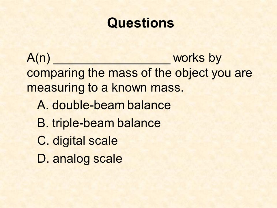 A(n) _________________ works by comparing the mass of the object you are measuring to a known mass. A. double-beam balance B. triple-beam balance C. d