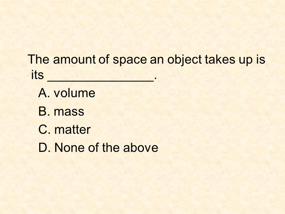 The amount of space an object takes up is its _______________. A. volume B. mass C. matter D. None of the above