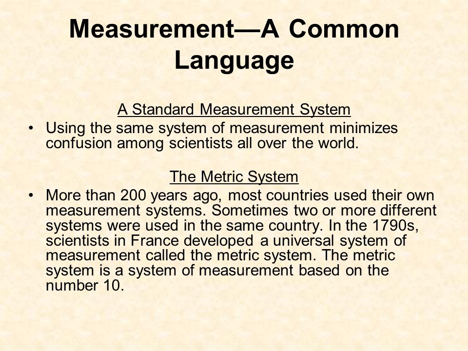 Measurement—A Common Language A Standard Measurement System Using the same system of measurement minimizes confusion among scientists all over the wor