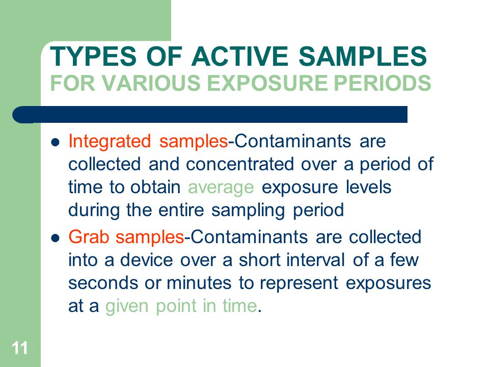 11 TYPES OF ACTIVE SAMPLES FOR VARIOUS EXPOSURE PERIODS Integrated samples-Contaminants are collected and concentrated over a period of time to obtain average exposure levels during the entire sampling period Grab samples-Contaminants are collected into a device over a short interval of a few seconds or minutes to represent exposures at a given point in time.