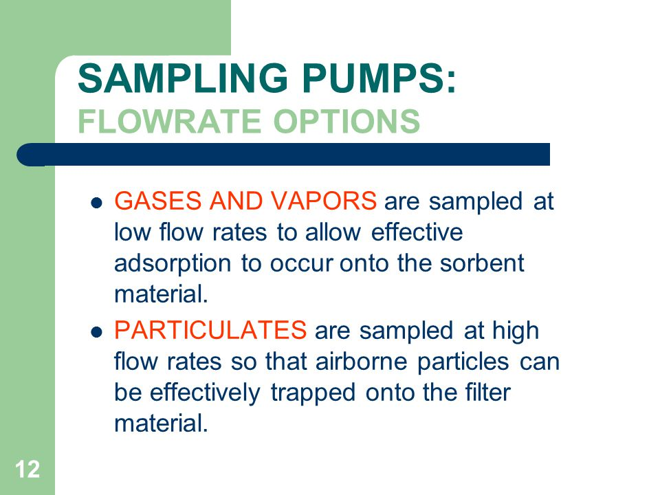 12 SAMPLING PUMPS: FLOWRATE OPTIONS GASES AND VAPORS are sampled at low flow rates to allow effective adsorption to occur onto the sorbent material.