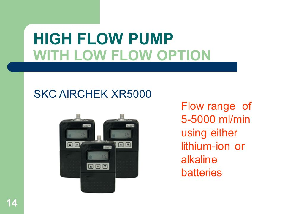 14 HIGH FLOW PUMP WITH LOW FLOW OPTION Flow range of 5-5000 ml/min using either lithium-ion or alkaline batteries SKC AIRCHEK XR5000