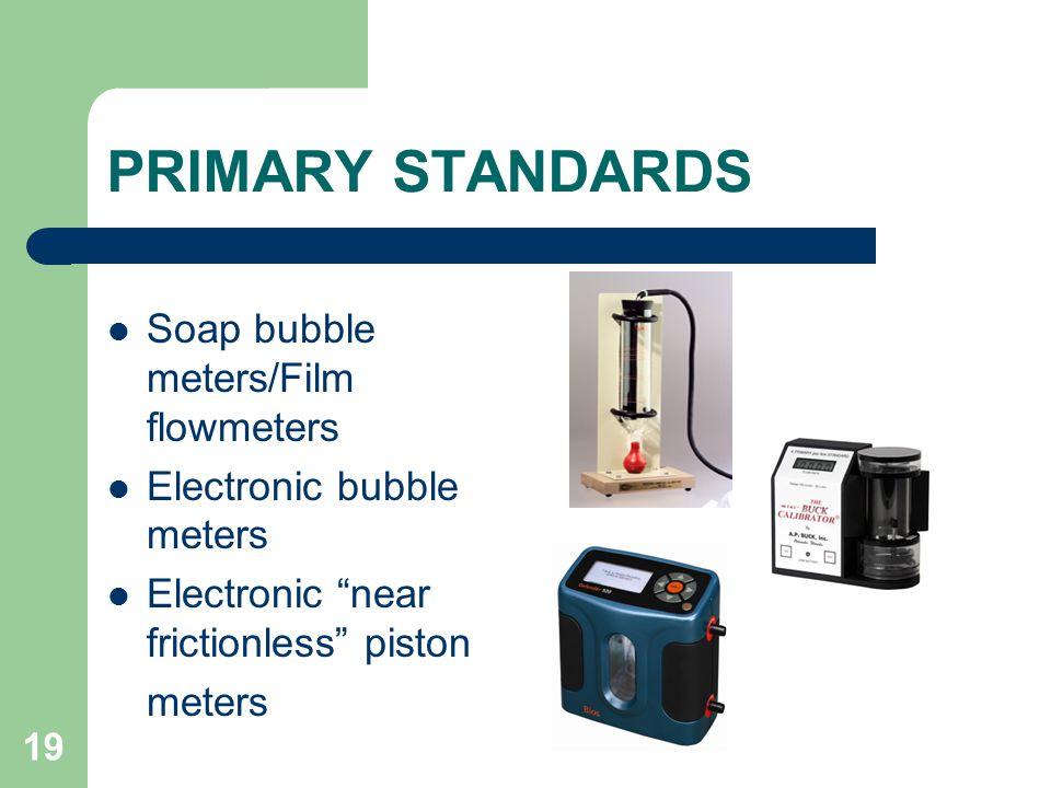 19 PRIMARY STANDARDS Soap bubble meters/Film flowmeters Electronic bubble meters Electronic near frictionless piston meters