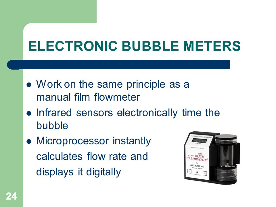 24 ELECTRONIC BUBBLE METERS Work on the same principle as a manual film flowmeter Infrared sensors electronically time the bubble Microprocessor instantly calculates flow rate and displays it digitally