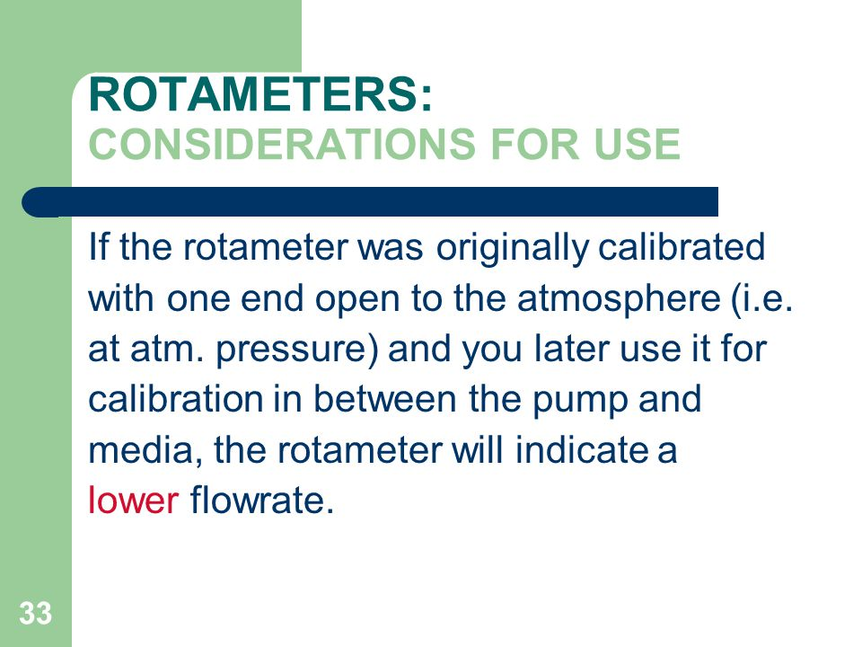 33 ROTAMETERS: CONSIDERATIONS FOR USE If the rotameter was originally calibrated with one end open to the atmosphere (i.e.