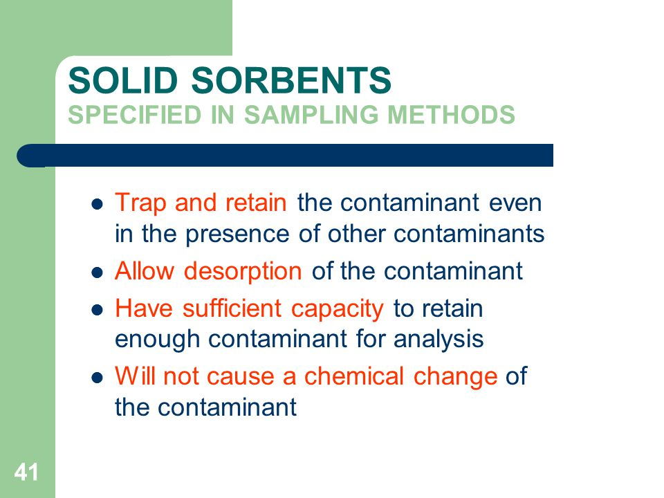 41 SOLID SORBENTS SPECIFIED IN SAMPLING METHODS Trap and retain the contaminant even in the presence of other contaminants Allow desorption of the contaminant Have sufficient capacity to retain enough contaminant for analysis Will not cause a chemical change of the contaminant