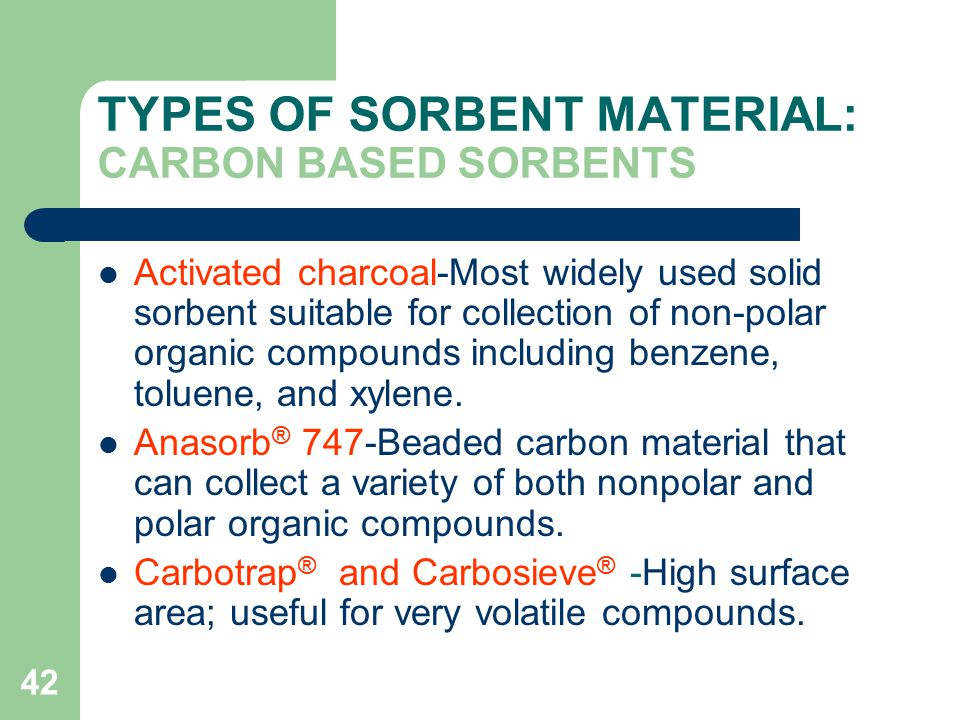 42 TYPES OF SORBENT MATERIAL: CARBON BASED SORBENTS Activated charcoal-Most widely used solid sorbent suitable for collection of non-polar organic compounds including benzene, toluene, and xylene.