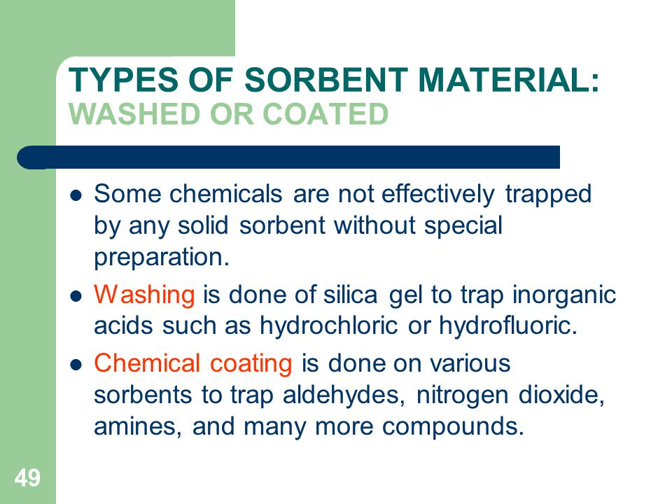 49 TYPES OF SORBENT MATERIAL: WASHED OR COATED Some chemicals are not effectively trapped by any solid sorbent without special preparation.