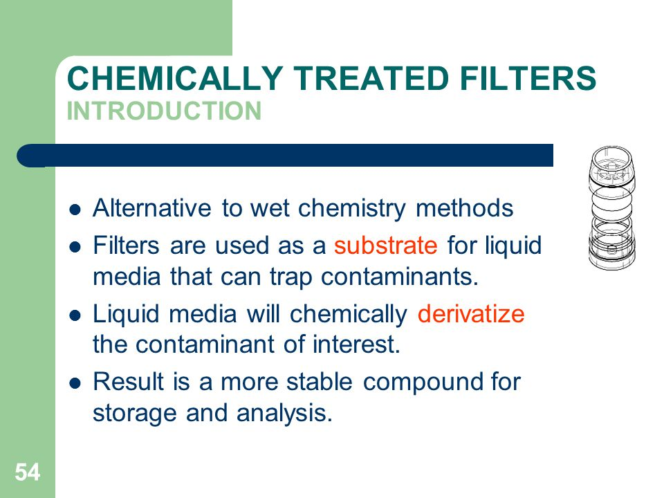 54 CHEMICALLY TREATED FILTERS INTRODUCTION Alternative to wet chemistry methods Filters are used as a substrate for liquid media that can trap contaminants.