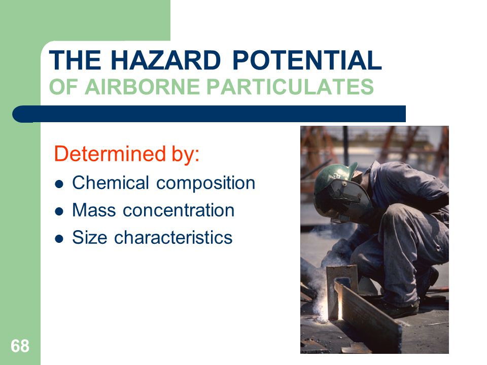 68 THE HAZARD POTENTIAL OF AIRBORNE PARTICULATES Determined by: Chemical composition Mass concentration Size characteristics
