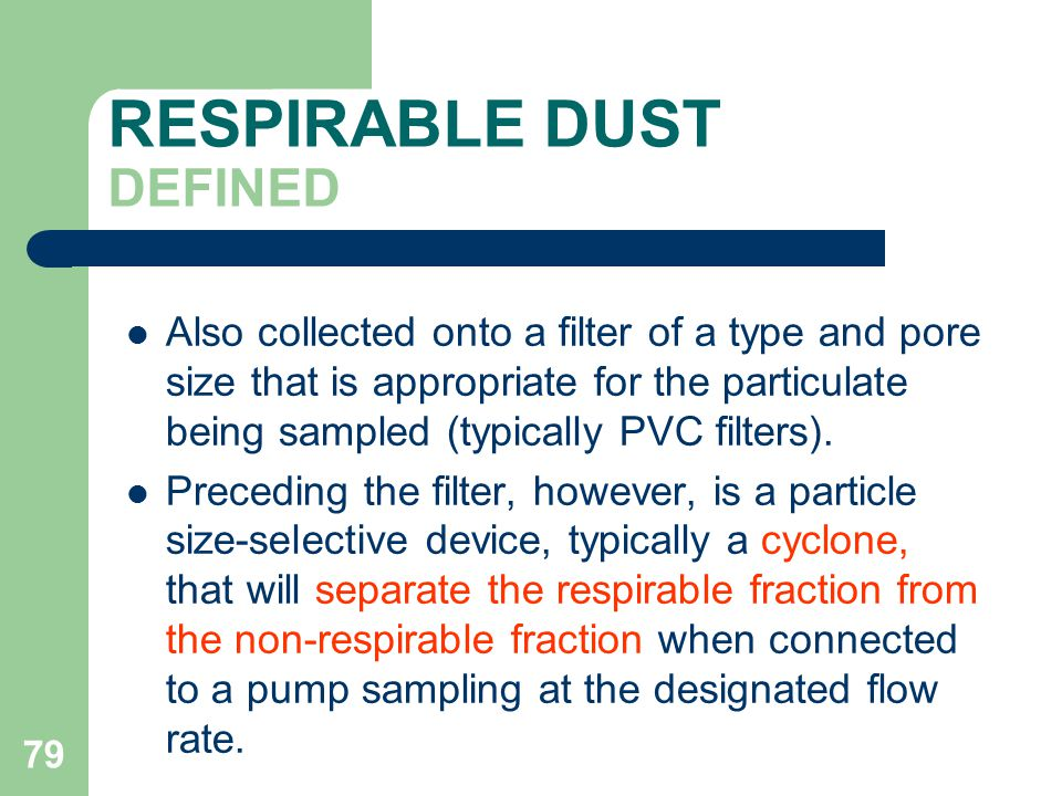 79 RESPIRABLE DUST DEFINED Also collected onto a filter of a type and pore size that is appropriate for the particulate being sampled (typically PVC filters).