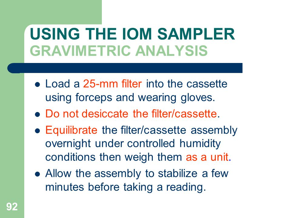 92 USING THE IOM SAMPLER GRAVIMETRIC ANALYSIS Load a 25-mm filter into the cassette using forceps and wearing gloves.