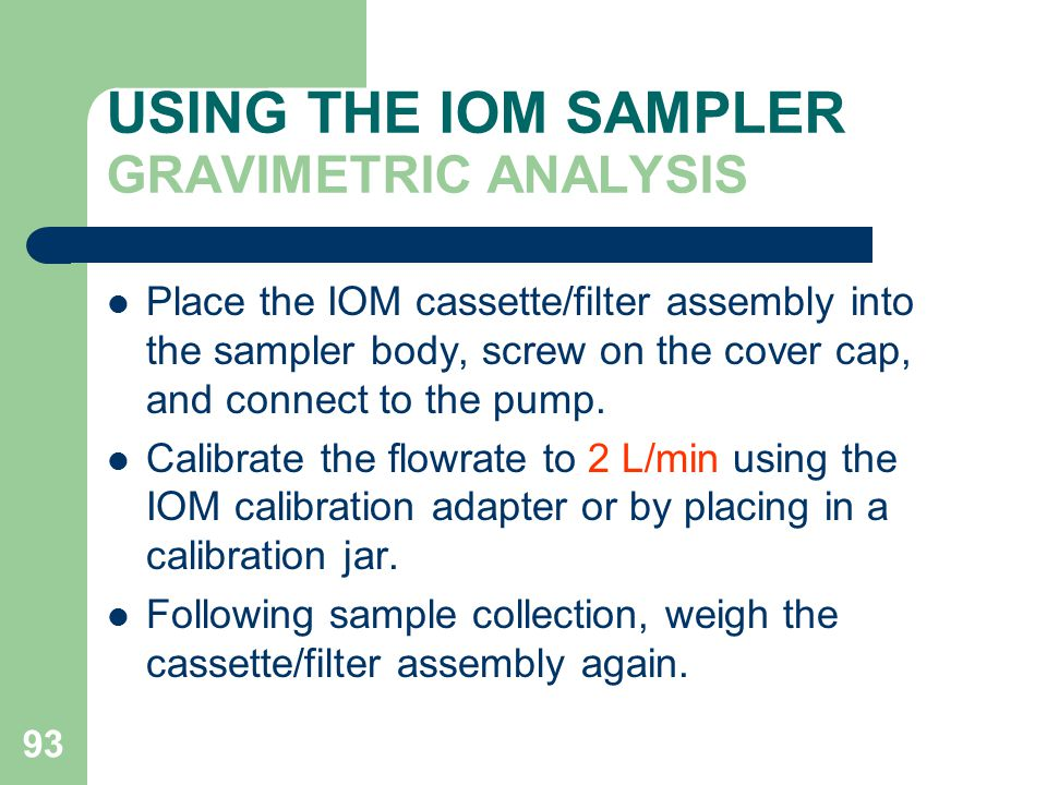 93 USING THE IOM SAMPLER GRAVIMETRIC ANALYSIS Place the IOM cassette/filter assembly into the sampler body, screw on the cover cap, and connect to the pump.