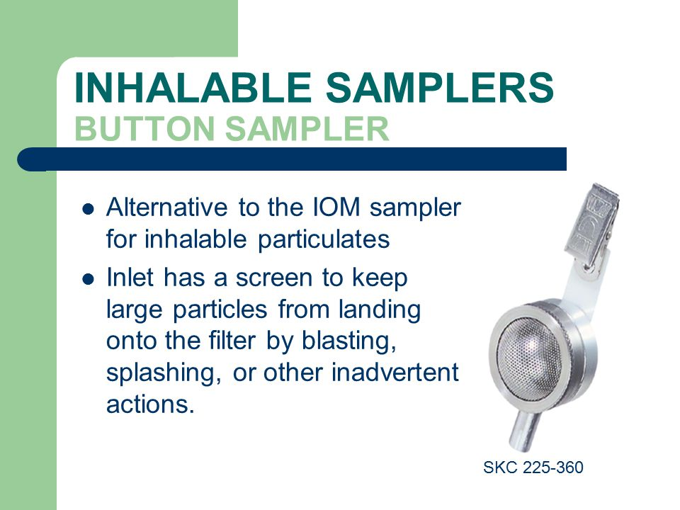 INHALABLE SAMPLERS BUTTON SAMPLER Alternative to the IOM sampler for inhalable particulates Inlet has a screen to keep large particles from landing onto the filter by blasting, splashing, or other inadvertent actions.