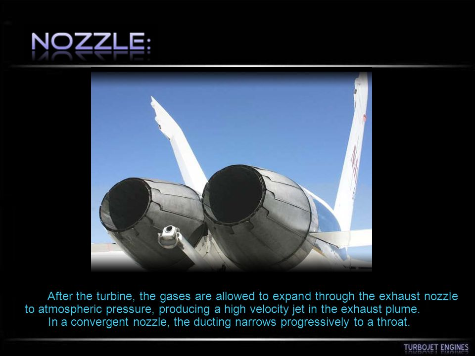 After the turbine, the gases are allowed to expand through the exhaust nozzle to atmospheric pressure, producing a high velocity jet in the exhaust pl
