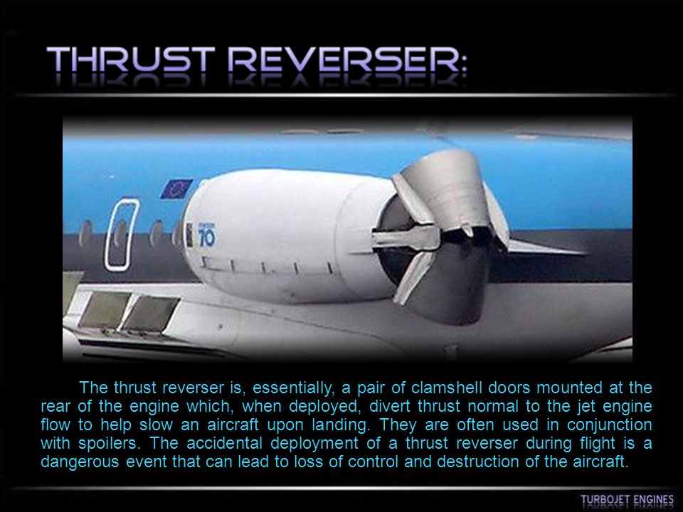 The thrust reverser is, essentially, a pair of clamshell doors mounted at the rear of the engine which, when deployed, divert thrust normal to the jet