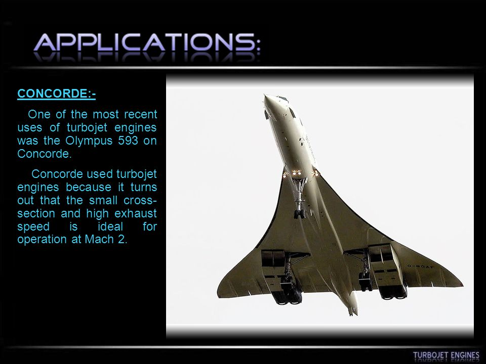 CONCORDE:- One of the most recent uses of turbojet engines was the Olympus 593 on Concorde. Concorde used turbojet engines because it turns out that t