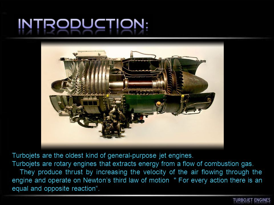 Turbojets are the oldest kind of general-purpose jet engines. Turbojets are rotary engines that extracts energy from a flow of combustion gas. They pr