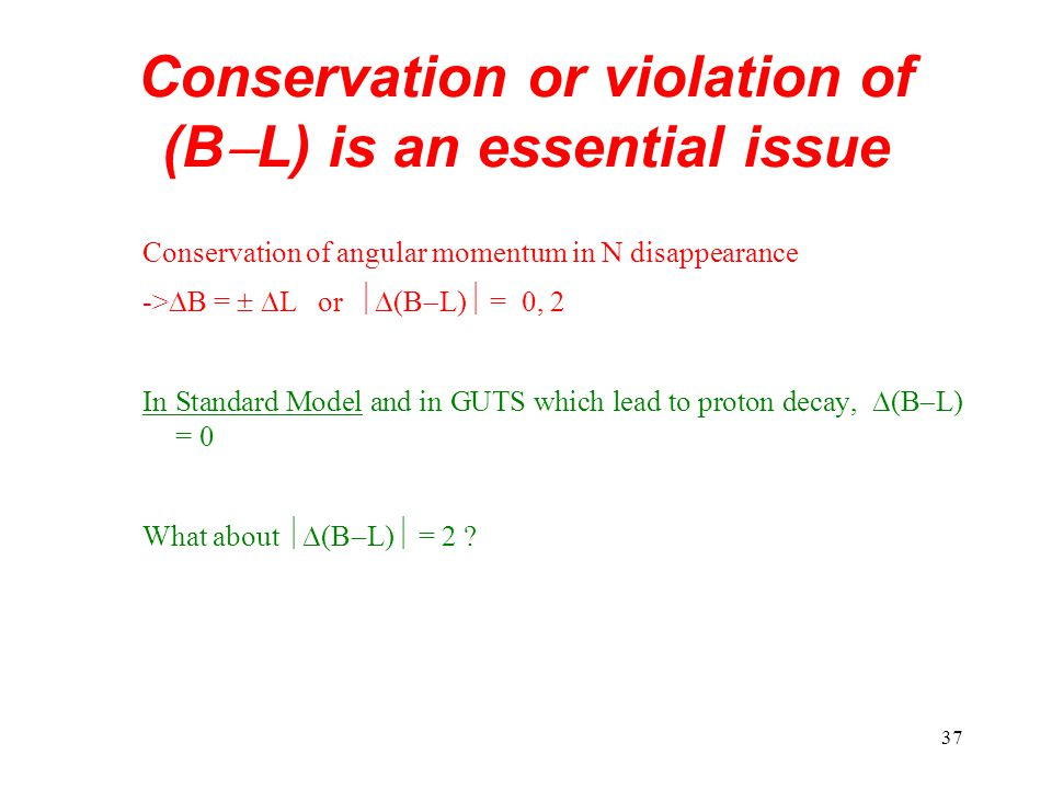 37 Conservation or violation of (B  L) is an essential issue Conservation of angular momentum in N disappearance ->  B =   L or  (B  L)  = 0, 2 In Standard Model and in GUTS which lead to proton decay,  (B  L) = 0 What about  (B  L)  = 2 ?